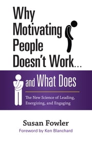 Why Motivating People Doesn't Work . . . and What Does - The New Science of Leading, Energizing, and Engaging ebook by Susan Fowler