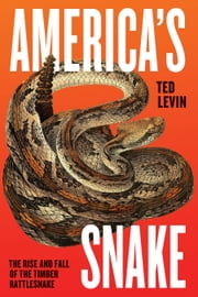 America's Snake - The Rise and Fall of the Timber Rattlesnake ebook by Ted Levin