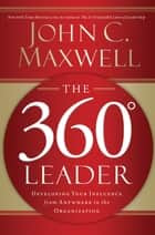 The 360 Degree Leader - Developing Your Influence from Anywhere in the Organization ebook by John C. Maxwell