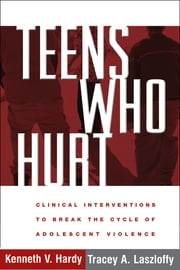 Teens Who Hurt - Clinical Interventions to Break the Cycle of Adolescent Violence ebook by Kenneth V. Hardy, PhD, Tracey A. Laszloffy, PhD