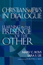 Christians & Jews in Dialogue: Learning in the Presence of the Other ebook by Mary C. Boys,  Sara S. Lee