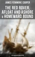 The Red Rover, Afloat and Ashore & Homeward Bound – 3 Sea Adventures in One Edition - From the Renowned Author of The Last of the Mohicans and the Leatherstocking Tales ebook by James Fenimore Cooper