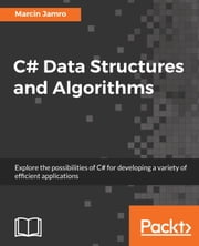 C# Data Structures and Algorithms - Explore the possibilities of C# for developing a variety of efficient applications ebook by Marcin Jamro