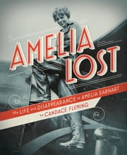 Amelia Lost: The Life and Disappearance of Amelia Earhart ebook by Candace Fleming