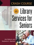 Crash Course in Library Services for Seniors ebook by Ann Roberts, Stephanie G. Bauman