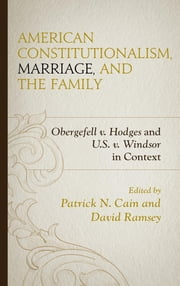 American Constitutionalism, Marriage, and the Family - Obergefell v. Hodges and U.S. v. Windsor in Context ebook by Patrick N. Cain, David Ramsey, Stephen A. Block,...
