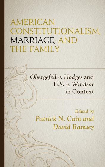 American Constitutionalism, Marriage, and the Family - Obergefell v. Hodges and U.S. v. Windsor in Context ebook by Stephen A. Block,Patrick N. Cain,William C. Duncan,Lauren Hall,Terence Kleven,Peter Lawler,Martha Martini,David Ramsey,Mark Scully,James R. Stoner Jr.,Scott Yenor,Adam M. Carrington,Susan McWilliams Barndt
