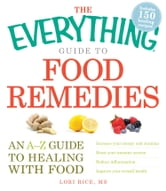 The Everything Guide to Food Remedies: An A-Z guide to healing with food ebook by Lori Rice