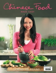 Chinese Food Made Easy: 100 simple, healthy recipes from easy-to-find ingredients ebook by Ching-He Huang