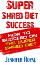Super Shred Diet Success - How To Succeed On The Super Shred Diet eBook by Jennifer Royal