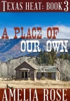 A Place of our Own (Texas Heat: Book 3) ebook by Amelia Rose