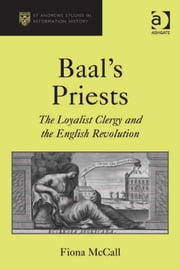 Baal's Priests - The Loyalist Clergy and the English Revolution ebook by Ms Fiona McCall,Professor Euan Cameron,Professor Bruce Gordon,Dr Bridget Heal,Professor Roger A Mason,Professor Amy Nelson Burnett,Dr Andrew Pettegree,Professor Kaspar von Greyerz,Professor Alec Ryrie,Dr Felicity Heal,Dr Jonathan Willis,Dr Karin Maag