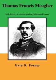 Thomas Francis Meagher - Irish Rebel, American Yankee, Montana Pioneer ebook by Gary R. Forney