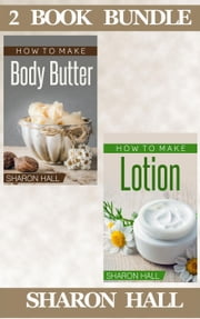 "(2 Book Bundle) ""How To Make Body Butter"" & ""How To Make Lotion"" - Skin Care Guides, #4 ebook by Sharon Hall"