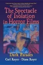 The Spectacle of Isolation in Horror Films - Dark Parades ebook by Carl Royer, B Lee Cooper