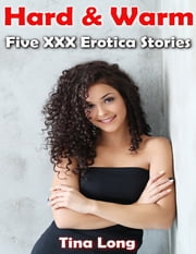 Hard & Warm: Five Xxx Erotica Stories ebook by Tina Long