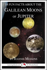 14 Fun Facts About the Galilean Moons of Jupiter: A 15-Minute Book ebook by Jeannie Meekins
