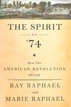 The Spirit of 74 - How the American Revolution Began ebook by Ray Raphael, Marie Raphael