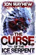 The Curse of the Ice Serpent ebook by Jon Mayhew