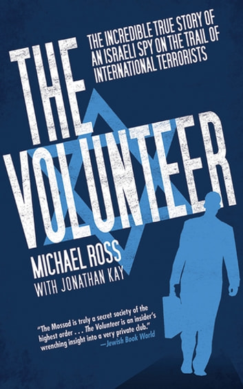 The Volunteer - The Incredible True Story of an Israeli Spy on the Trail of International Terrorists ebook by Michael Ross