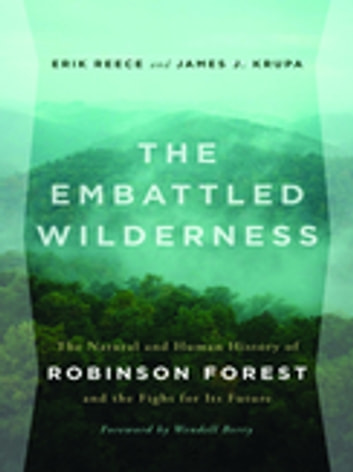 The Embattled Wilderness - The Natural and Human History of Robinson Forest and the Fight for Its Future ebook by Erik Reece,James Krupa