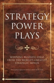 Strategy Power Plays: Winning Business Ideas from the World's Greatest Strategic Minds: Niccolo Machiavelli and Sun Tzu ebook by Phillips, Tim