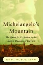 Michelangelo's Mountain - The Quest For Perfection in the Marble Quarries of Carrara ebook by Eric Scigliano