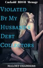 Violated By My Husband's Debt Collectors (Cuckold BDSM Ménage) ebook by Malory Chambers