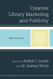 Creative Library Marketing and Publicity - Best Practices ebook by Robert J. Lackie,M. Sandra Wood