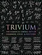 Trivium - The Three Classical Liberal Arts of Grammar, Logic and Rhetoric ebook by John Michell, Rachel Holley, Octavia Wynne