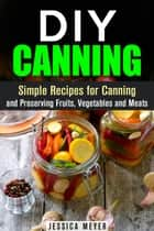 DIY Canning : Simple Recipes for Canning and Preserving Fruits, Vegetables and Meats - Canning and Preserving ebook by Jessica Meyer
