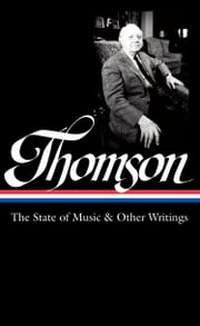 Virgil Thomson: The State of Music & Other Writings - Library of America #277 ebook by Virgil Thomson,Tim Page