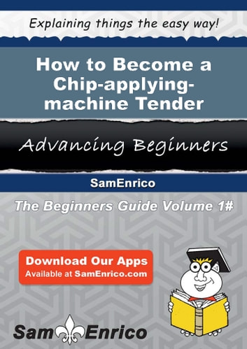 How to Become a Chip-applying-machine Tender - How to Become a Chip-applying-machine Tender eBook by Xiomara Reiter