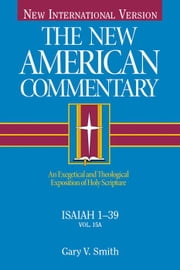 Isaiah 1-39 - An Exegetical and Theological Exposition of Holy Scripture ebook by Gary V. Smith