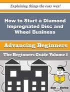 How to Start a Diamond Impregnated Disc and Wheel Business (Beginners Guide) ebook by Luetta Mcduffie