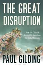 The Great Disruption - How the Climate Crisis Will Transform the Global Economy ebook by Paul Gilding