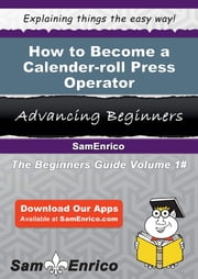 How to Become a Calender-roll Press Operator - How to Become a Calender-roll Press Operator ebook by Rachell Thomsen