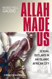 Allah Made Us - Sexual Outlaws in an Islamic African City ebook by Rudolf Pell  Gaudio