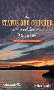The Status Quo Crusher Revolution - A Call to Arms for the Emergence of Humanity 2.0 ebook by Deb Ozarko