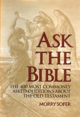 Ask the Bible - The 400 Most Commonly Asked Questions About the Old Testament ebook by Morry Sofer