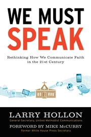 WE MUST SPEAK - RETHINKING HOW WE COMMUNICATE ABOUT FAITH IN THE 21ST CENTURY ebook by LARRY HOLLON