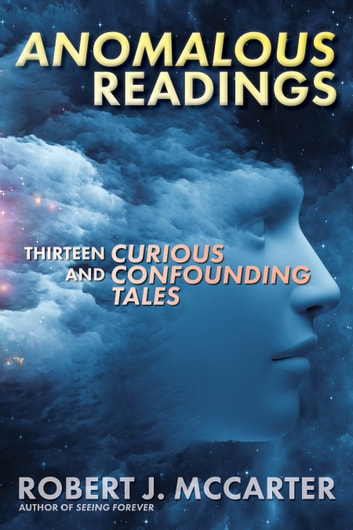 Anomalous Readings - Thirteen Curious and Confounding Tales ebook by Robert J. McCarter