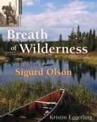 Breath of Wilderness - The Life of Sigurd Olson ebook by Kristin Eggerling