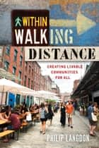 Within Walking Distance - Creating Livable Communities for All ebook by Philip Langdon