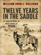 Twelve Years in the Saddle for Law and Order on the Frontiers of Texas ebook by Sergeant William John L. Sullivan