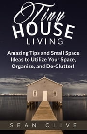 Tiny House Living Amazing Tips and Small Space Ideas to Utilize Your Space, Organize, and De-Clutter! ebook by Sean Clive