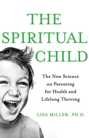 The Spiritual Child - The New Science on Parenting for Health and Lifelong Thriving ebook by Lisa Miller