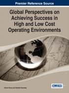 Global Perspectives on Achieving Success in High and Low Cost Operating Environments ebook by Göran Roos, Narelle Kennedy