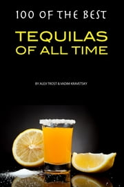100 of the Best Tequilas of All Time ebook by Alex Trost/Vadim Kravetsky