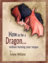 How to be a Dragon... without burning your tongue ebook by Arlene L. Williams